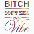 Bitch Don't Kill My Vibe T-Shirts & Hoodies by meganfart
