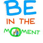 Be in the moment by Rob Overend