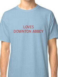 Loves Downton Abbey T-Shirt- CoolGirlTeez Classic T-Shirt