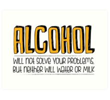 ALCOHOL will not solve your problems! Art Print