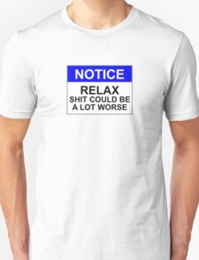 Notice: Relax, Shit Could Be A Lot Worse Unisex T-Shirt