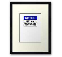 Notice: Relax, Shit Could Be A Lot Worse Framed Print