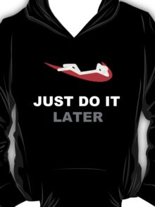 Just do it... later T-Shirt