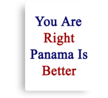 You Are Right Panama Is Better  Canvas Print