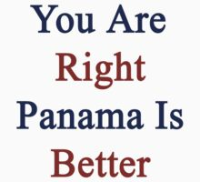 You Are Right Panama Is Better  by supernova23