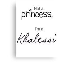 Not A Princess, I'm A Khalessi Canvas Print