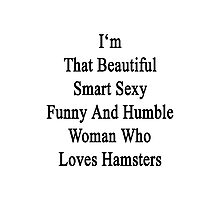 I'm That Beautiful Smart Sexy Funny And Humble Woman Who Loves Hamsters  Photographic Print