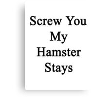 Screw You My Hamster Stays  Canvas Print