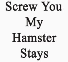 Screw You My Hamster Stays  by supernova23