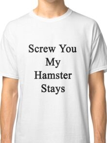 Screw You My Hamster Stays  Classic T-Shirt