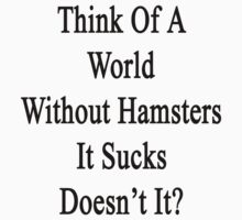 Think Of A World Without Hamsters It Sucks Doesn't It?  by supernova23