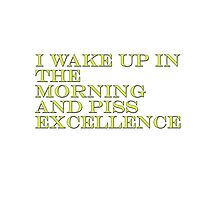 I Wake Up In The Morning And Piss Excellence Photographic Print