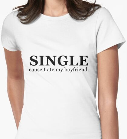 Single...cause I ate my boyfriend. Womens Fitted T-Shirt