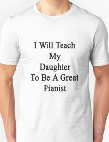 I Will Teach My Daughter To Be A Great Pianist  T-Shirt
