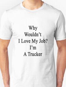 Why Wouldn't I Love My Job? I'm A Trucker  T-Shirt