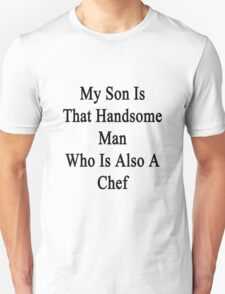 My Son Is That Handsome Man Who Is Also A Chef  T-Shirt