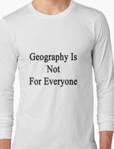 Geography Is Not For Everyone  Long Sleeve T-Shirt