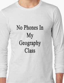 No Phones In My Geography Class  Long Sleeve T-Shirt
