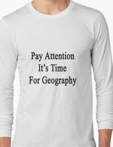 Pay Attention It's Time For Geography  Long Sleeve T-Shirt
