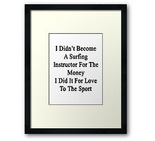 I Didn't Become A Surfing Instructor For The Money I Did It For Love To The Sport  Framed Print