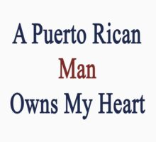 A Puerto Rican Man Owns My Heart  by supernova23