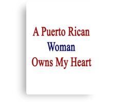 A Puerto Rican Woman Owns My Heart  Canvas Print