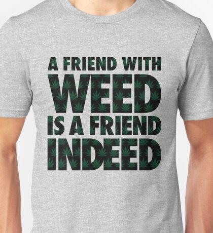 A Friend with Weed is a Friend Indeed Unisex T-Shirt