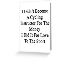 I Didn't Become A Cycling Instructor For The Money I Did It For Love To The Sport  Greeting Card