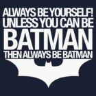 Always Be Yourself! Unless You Can Be Batman Then Always Be Batman by innercoma