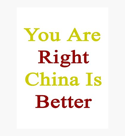 You Are Right China Is Better  Photographic Print