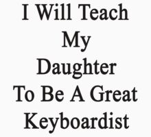 I Will Teach My Daughter To Be A Great Keyboardist  by supernova23