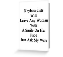Keyboardists Will Leave Any Woman With A Smile On Her Face Just Ask My Wife  Greeting Card
