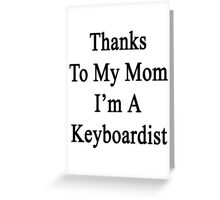 Thanks To My Mom I'm A Keyboardist  Greeting Card