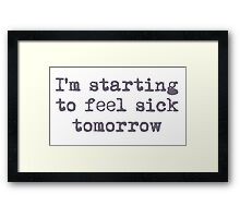 I'm starting to feel sick tomorrow Framed Print