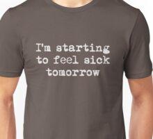 I'm starting to feel sick tomorrow Unisex T-Shirt