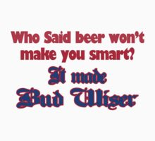 Beer Who Said Beer Won't Make You Smart It Made Bud Wiser Funny by porsandi