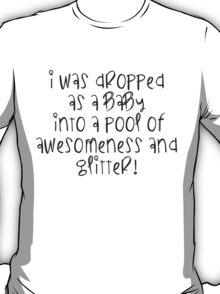 Dropped into a pool awesomeness and glitter T-Shirt