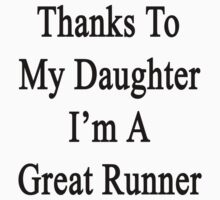 Thanks To My Daughter I'm A Great Runner  by supernova23