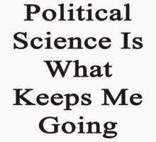 Political Science Is What Keeps Me Going  by supernova23