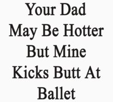 Your Dad May Be Hotter But Mine Kicks Butt At Ballet  by supernova23