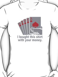 I Bought This With Your Money Poker Vegas Casino Gamble Cool Geek T-Shirt
