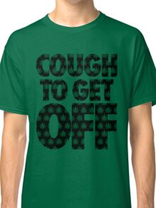 Cough to Get Off Classic T-Shirt