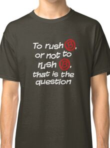 To Rush B or not to Rush B Classic T-Shirt
