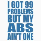 I Got 99 Problems But My Abs Ain't One by racooon