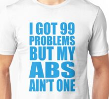 I Got 99 Problems But My Abs Ain't One Unisex T-Shirt