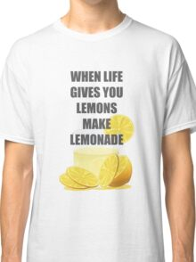 When life gives you lemons, make lemonade quotes Classic T-Shirt
