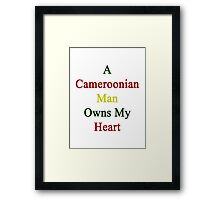 A Cameroonian Man Owns My Heart  Framed Print
