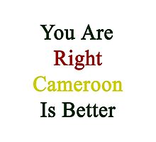 You Are Right Cameroon Is Better  Photographic Print