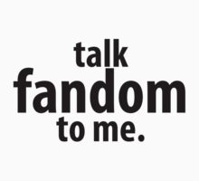 Talk Fandom to Me. by theGingerNinja
