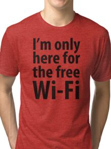 I'm only here for the free Wi-Fi Tri-blend T-Shirt